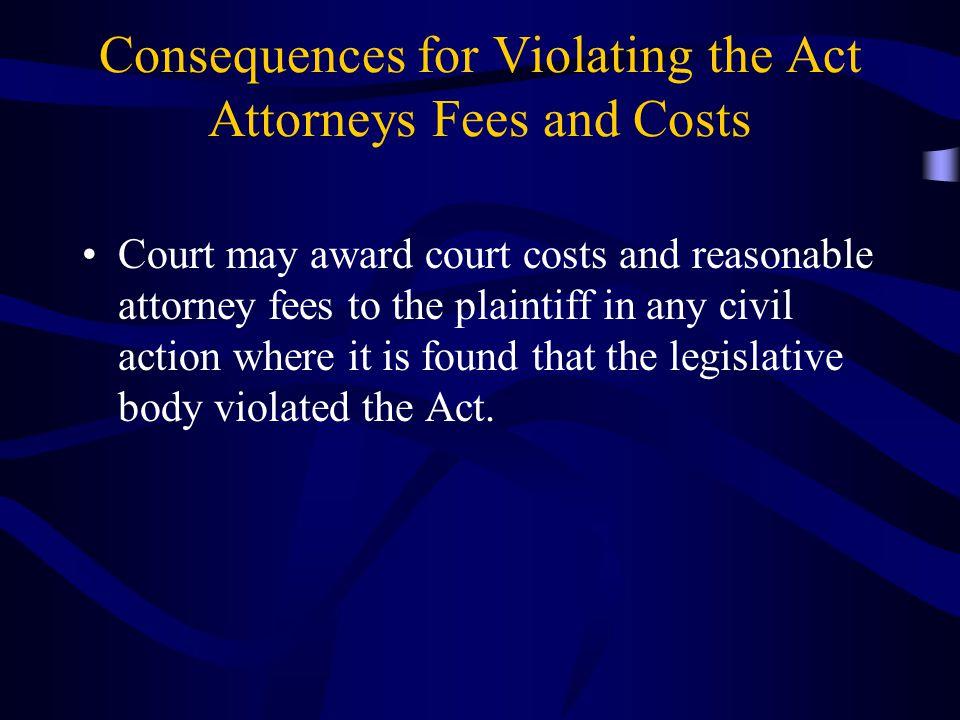 Consequences for Violating the Act Attorneys Fees and Costs Court may award court costs and reasonable attorney fees to the plaintiff in any civil action where it is found that the legislative body violated the Act.