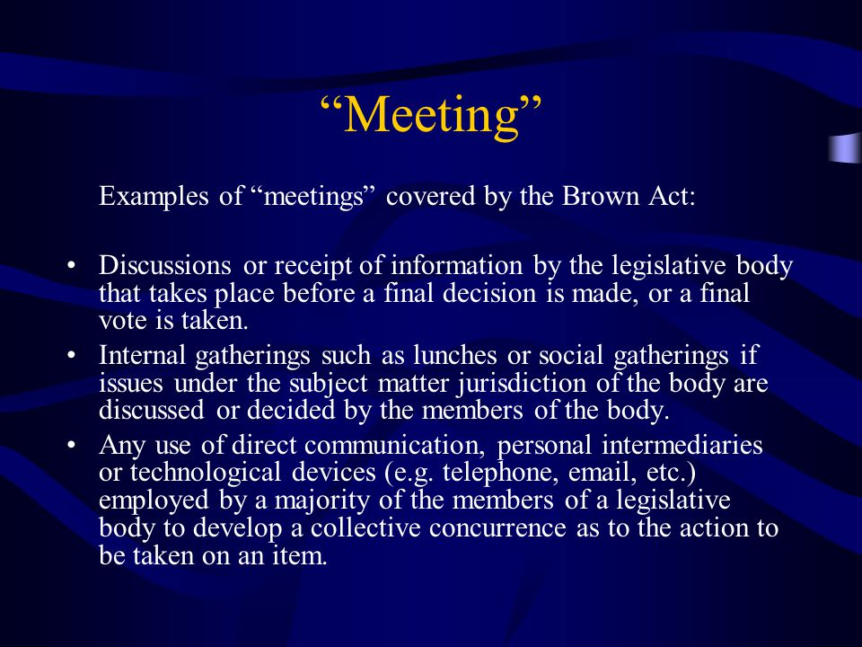 Meeting Examples of meetings covered by the Brown Act: Discussions or receipt of information by the legislative body that takes place before a final decision is made, or a final vote is taken.