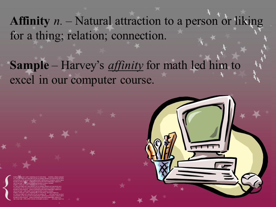 Affinity n. – Natural attraction to a person or liking for a thing; relation; connection.