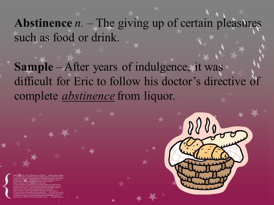 Abstinence n. – The giving up of certain pleasures such as food or drink.