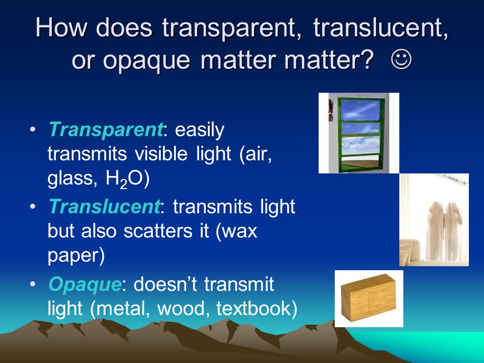 How does transparent, translucent, or opaque matter matter? How does transparent, translucent, or opaque matter matter? Transparent: easily transmits