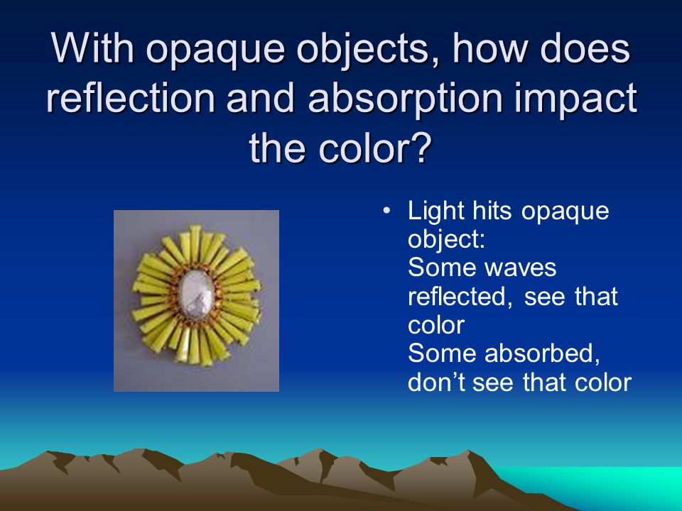 With opaque objects, how does reflection and absorption impact the color? Light hits opaque object: Some waves reflected, see that color Some absorbed