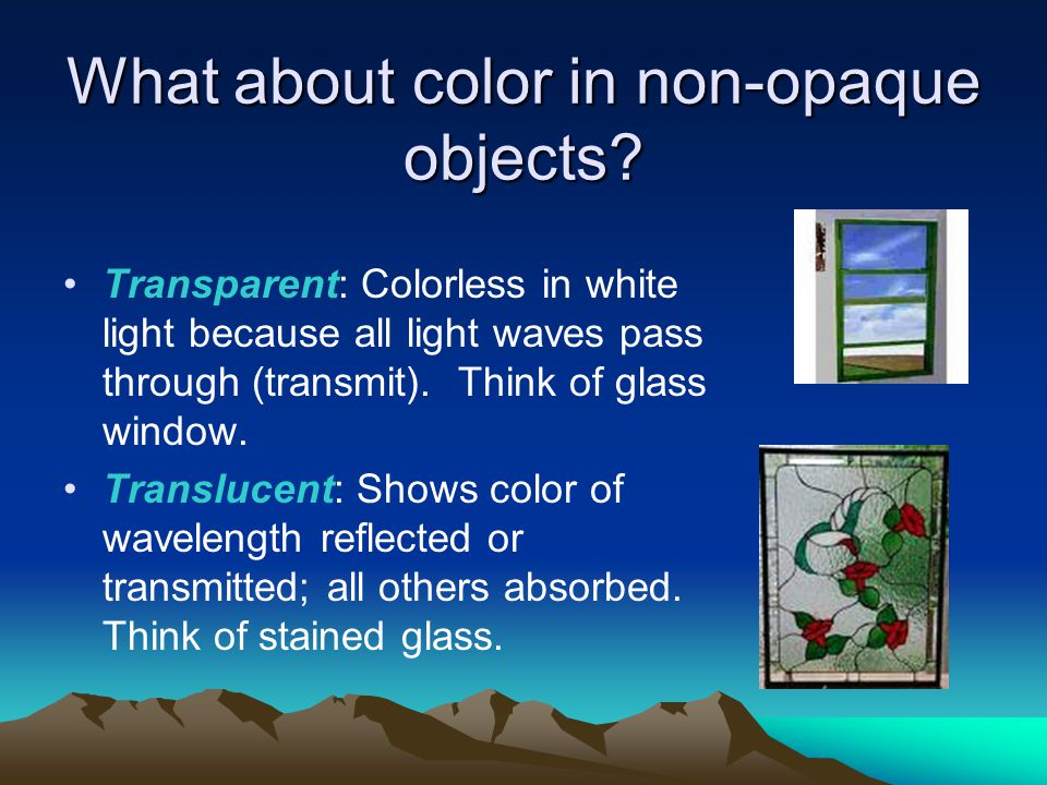 What about color in non-opaque objects? Transparent: Colorless in white light because all light waves pass through (transmit). Think of glass window.