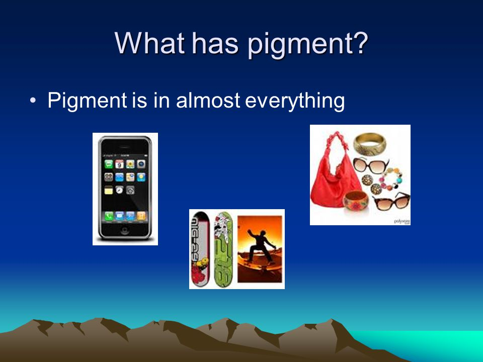 What has pigment? Pigment is in almost everything