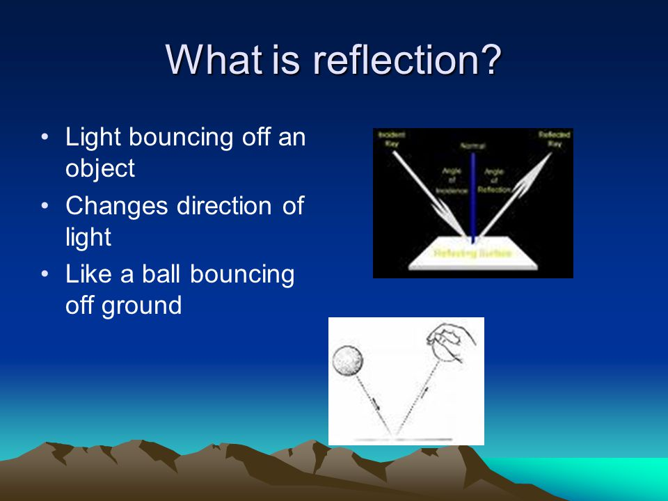 What is reflection? Light bouncing off an object Changes direction of light Like a ball bouncing off ground