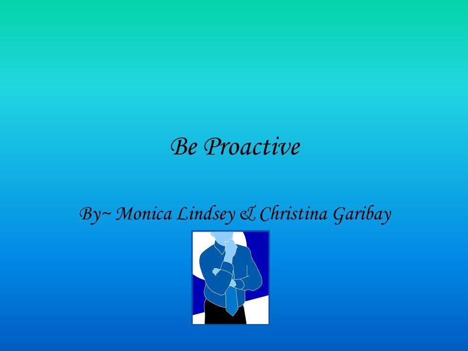 Be Proactive By~ Monica Lindsey & Christina Garibay