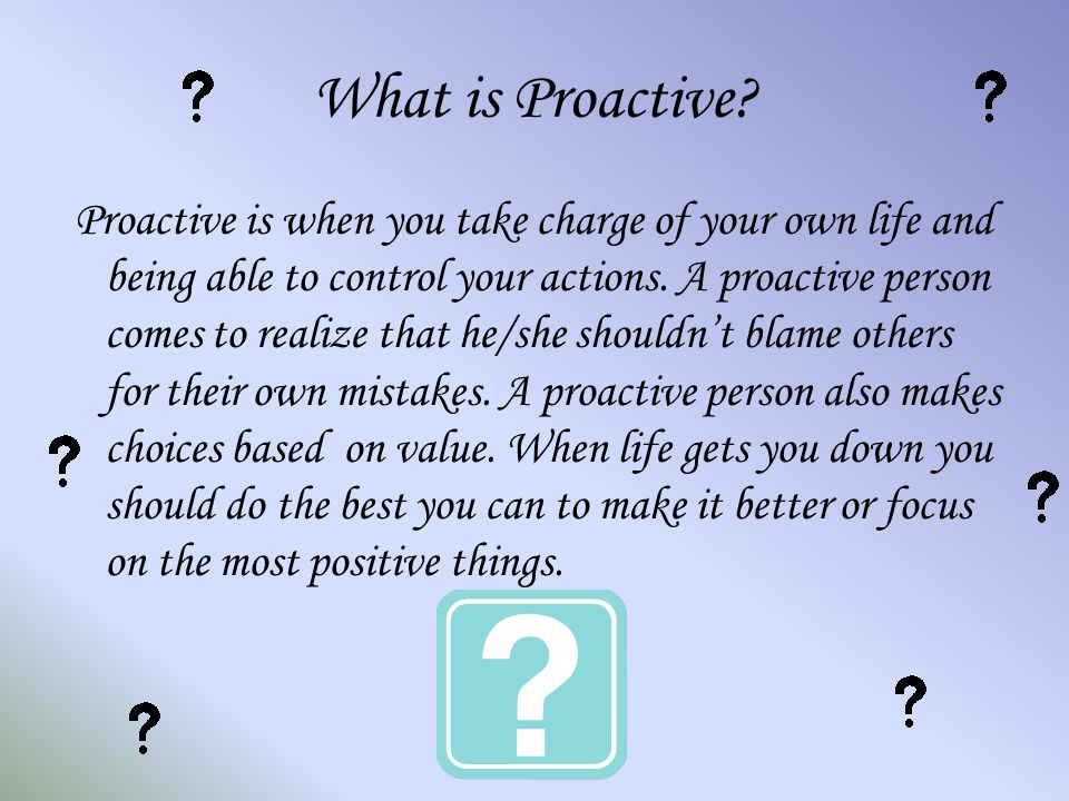 What is Proactive? Proactive is when you take charge of your own life and being able to control your actions. A proactive person comes to realize that
