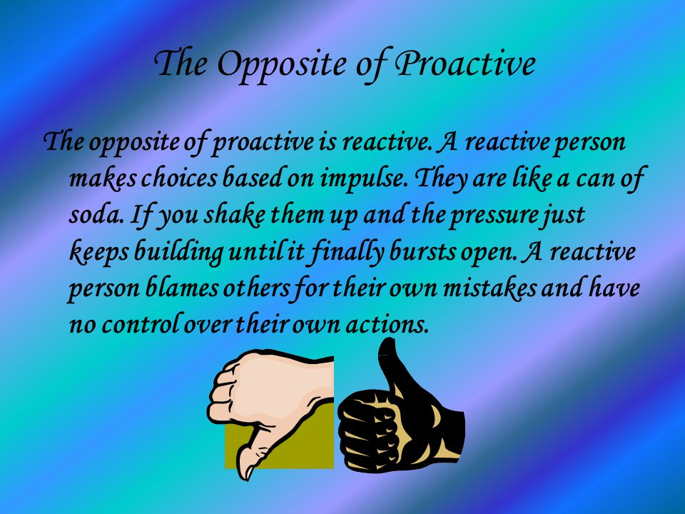 The Opposite of Proactive The opposite of proactive is reactive. A reactive person makes choices based on impulse. They are like a can of soda. If you