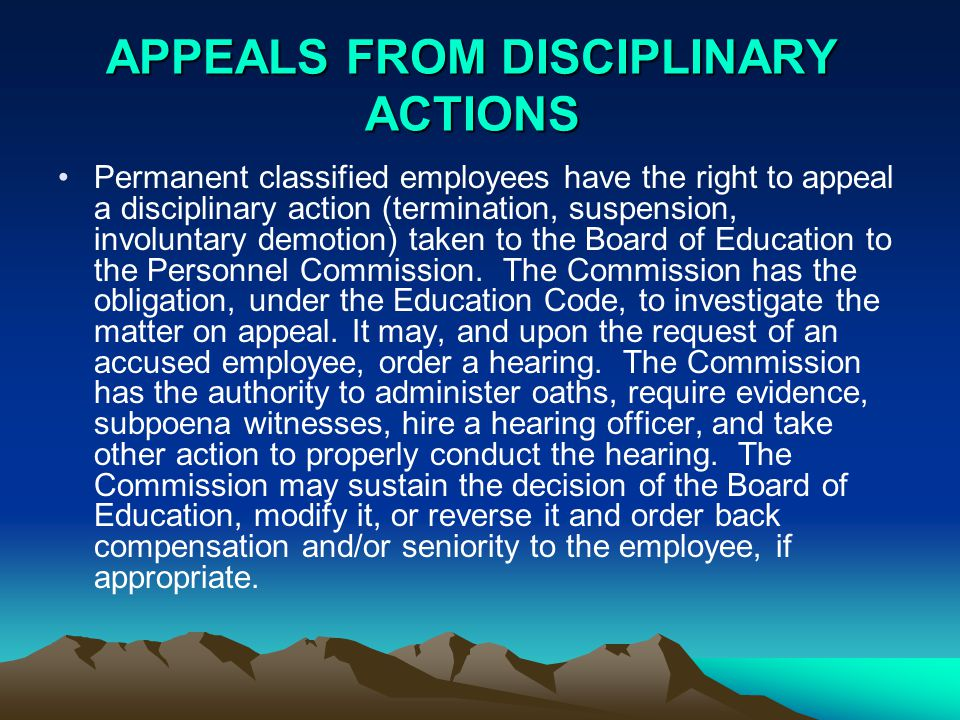 APPEALS FROM DISCIPLINARY ACTIONS Permanent classified employees have the right to appeal a disciplinary action (termination, suspension, involuntary demotion) taken to the Board of Education to the Personnel Commission.
