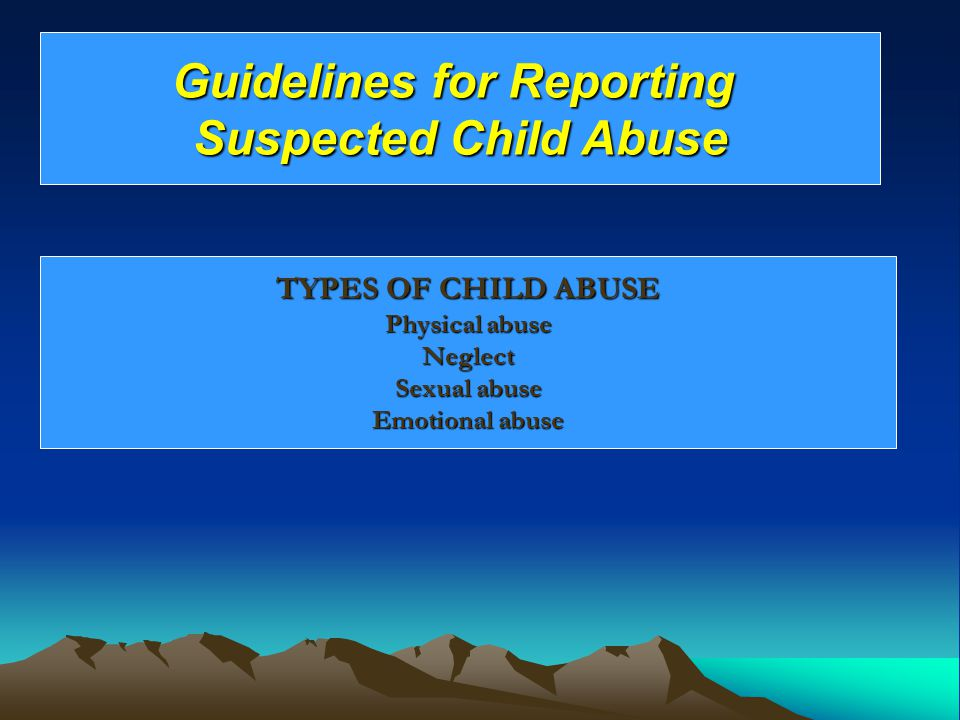 TYPES OF CHILD ABUSE Physical abuse Neglect Sexual abuse Emotional abuse Guidelines for Reporting Suspected Child Abuse