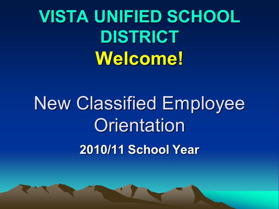 VISTA UNIFIED SCHOOL DISTRICT Welcome! New Classified Employee Orientation 2010/11 School Year
