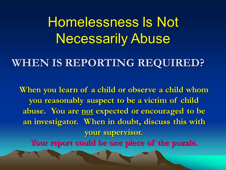 Homelessness Is Not Necessarily Abuse WHEN IS REPORTING REQUIRED.