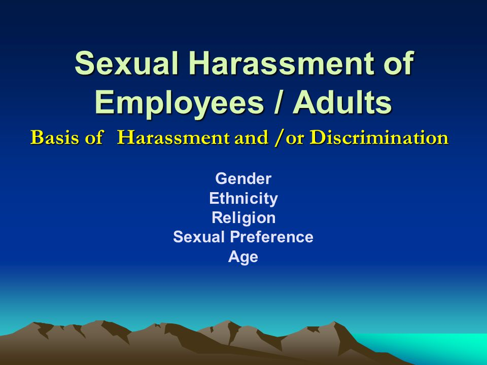 Sexual Harassment of Employees / Adults Gender Ethnicity Religion Sexual Preference Age Basis of Harassment and /or Discrimination