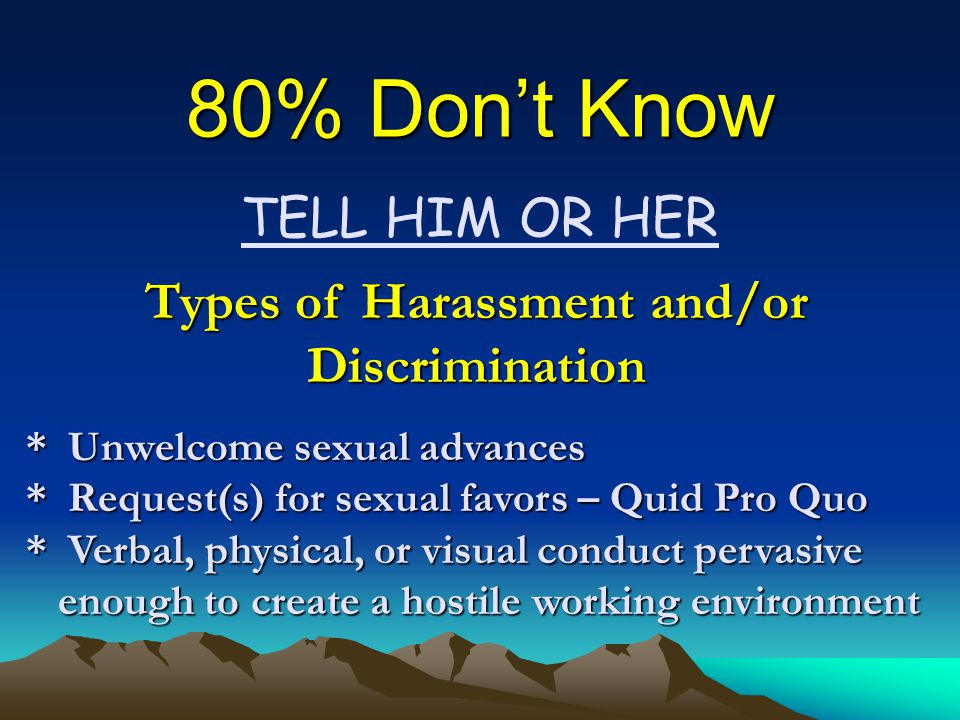 80% Don't Know TELL HIM OR HER Types of Harassment and/or Discrimination * Unwelcome sexual advances * Request(s) for sexual favors – Quid Pro Quo * Verbal, physical, or visual conduct pervasive enough to create a hostile working environment enough to create a hostile working environment