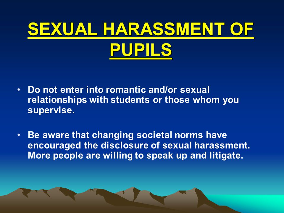 Do not enter into romantic and/or sexual relationships with students or those whom you supervise.