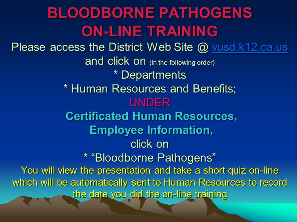 BLOODBORNE PATHOGENS ON-LINE TRAINING Please access the District Web Site @ vusd.k12.ca.us and click on (in the following order) * Departments * Human Resources and Benefits; UNDER Certificated Human Resources, Employee Information, click on * Bloodborne Pathogens You will view the presentation and take a short quiz on-line which will be automatically sent to Human Resources to record the date you did the on-line training