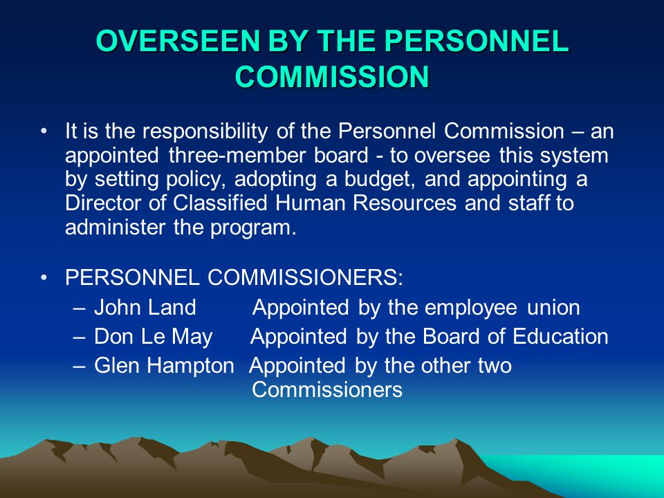 OVERSEEN BY THE PERSONNEL COMMISSION It is the responsibility of the Personnel Commission – an appointed three-member board - to oversee this system by setting policy, adopting a budget, and appointing a Director of Classified Human Resources and staff to administer the program.