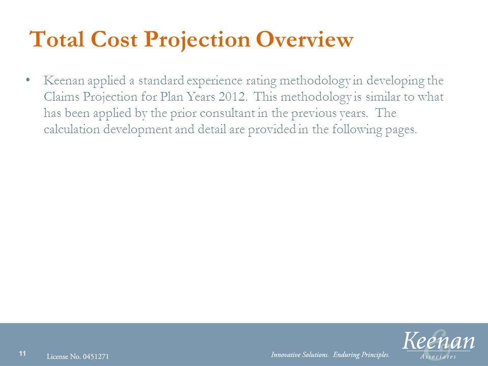 11 Total Cost Projection Overview Keenan applied a standard experience rating methodology in developing the Claims Projection for Plan Years 2012.