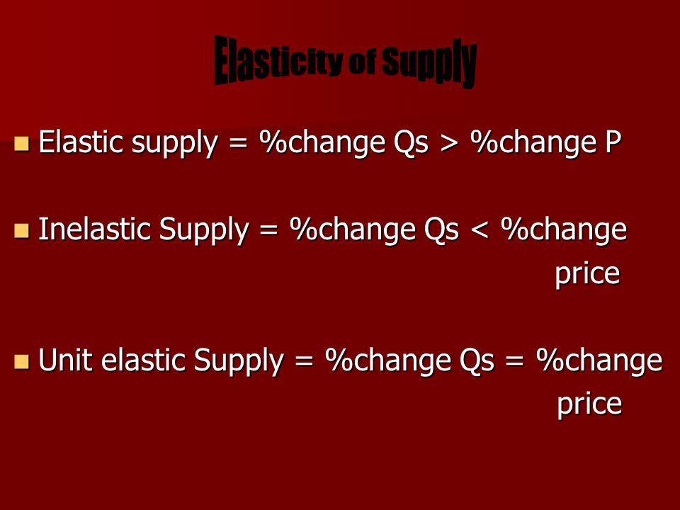 Elastic supply = %change Qs > %change P Elastic supply = %change Qs > %change P Inelastic Supply = %change Qs < %change Inelastic Supply = %change Qs