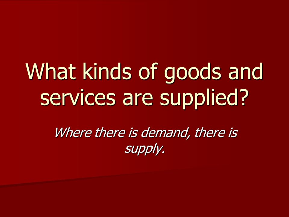 What kinds of goods and services are supplied? Where there is demand, there is supply.
