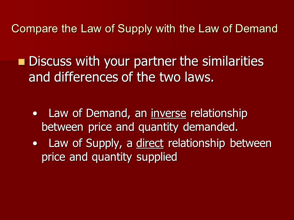 Compare the Law of Supply with the Law of Demand Discuss with your partner the similarities and differences of the two laws. Discuss with your partner