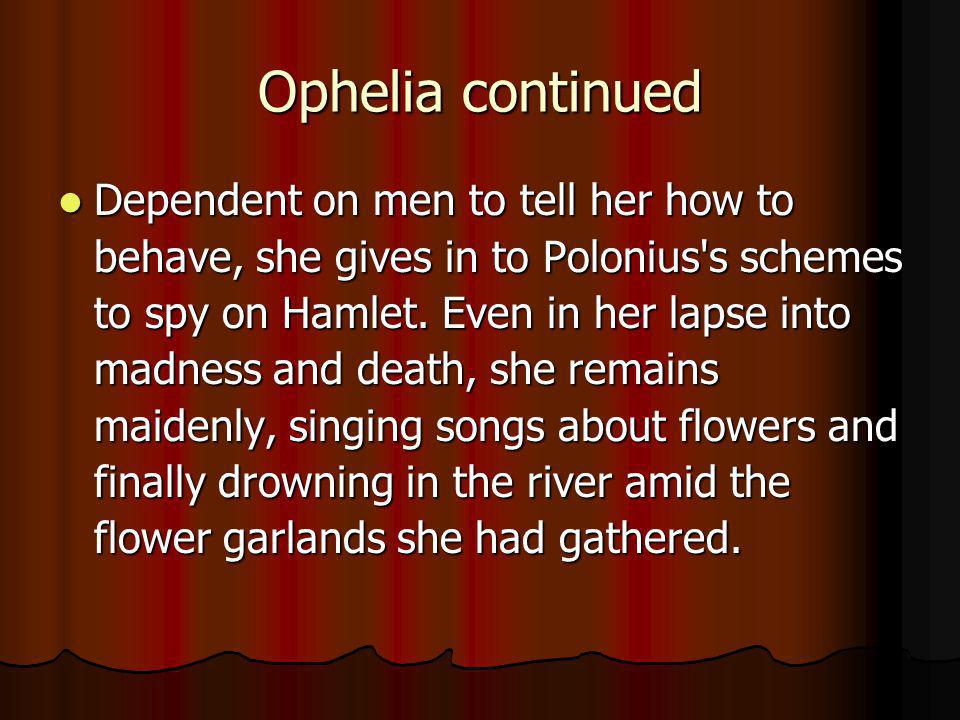 Ophelia continued Dependent on men to tell her how to behave, she gives in to Polonius's schemes to spy on Hamlet. Even in her lapse into madness and