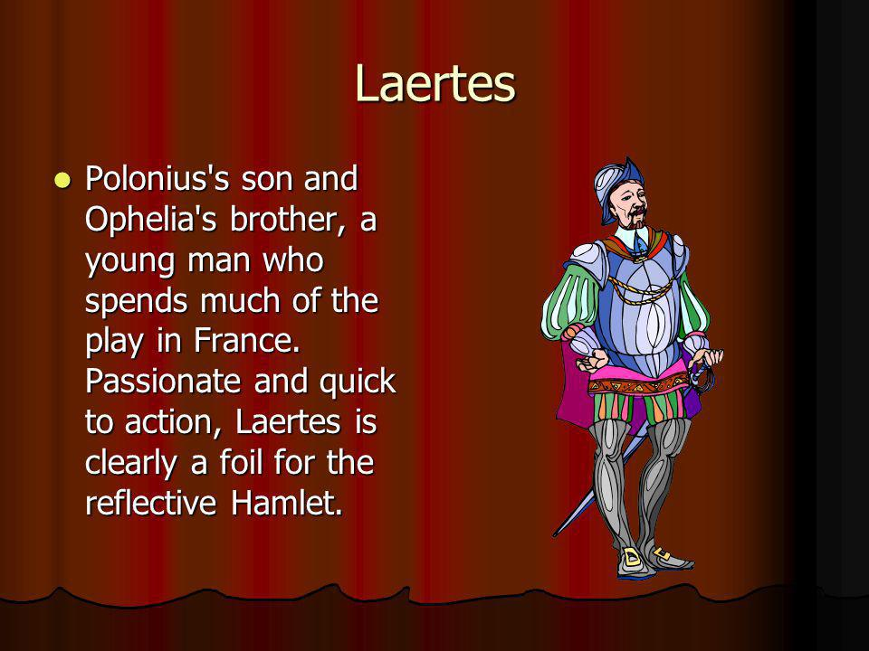 Laertes Polonius's son and Ophelia's brother, a young man who spends much of the play in France. Passionate and quick to action, Laertes is clearly a