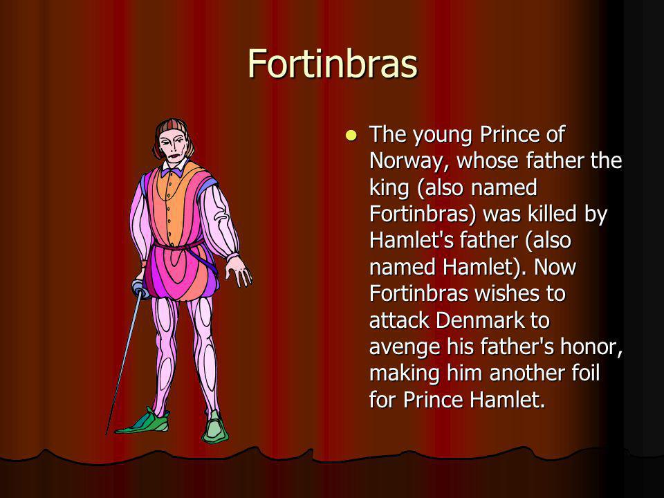 Fortinbras The young Prince of Norway, whose father the king (also named Fortinbras) was killed by Hamlet's father (also named Hamlet). Now Fortinbras