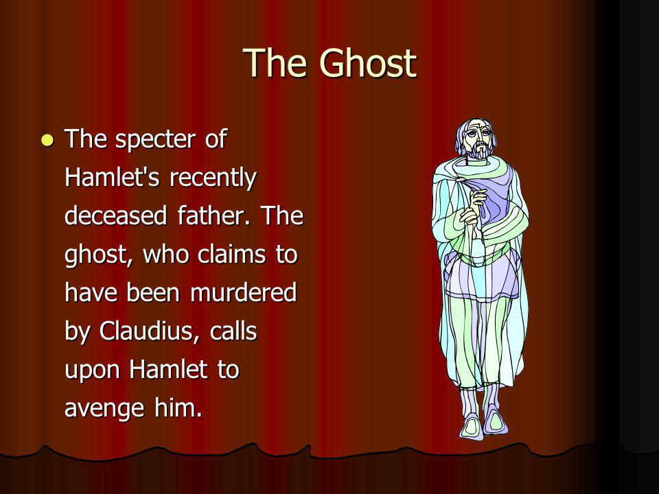 The Ghost The specter of Hamlet's recently deceased father. The ghost, who claims to have been murdered by Claudius, calls upon Hamlet to avenge him.