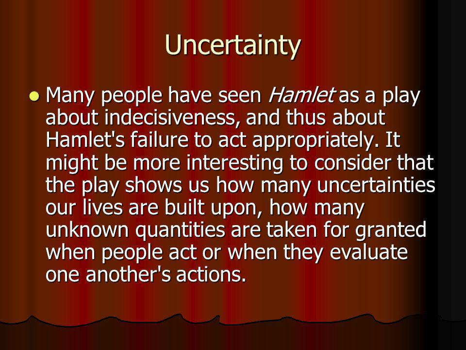 Uncertainty Many people have seen Hamlet as a play about indecisiveness, and thus about Hamlet's failure to act appropriately. It might be more intere
