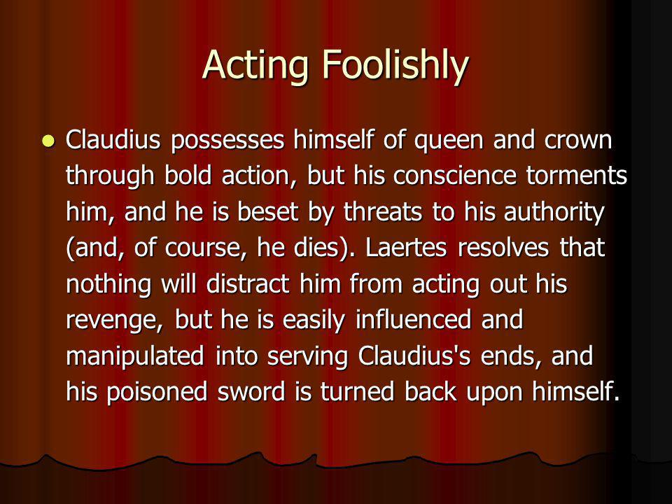 Acting Foolishly Claudius possesses himself of queen and crown through bold action, but his conscience torments him, and he is beset by threats to his