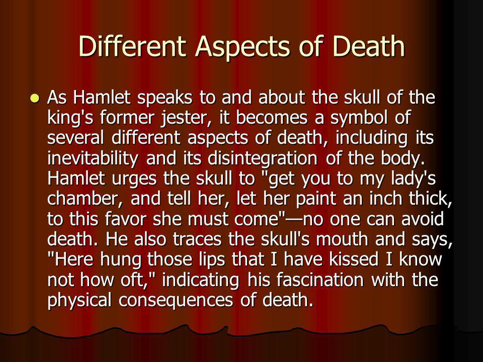 Different Aspects of Death As Hamlet speaks to and about the skull of the king's former jester, it becomes a symbol of several different aspects of de