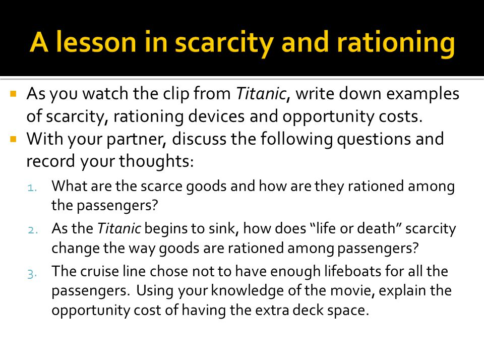 A lesson in scarcity and rationing  As you watch the clip from Titanic, write down examples of scarcity, rationing devices and opportunity costs.  W