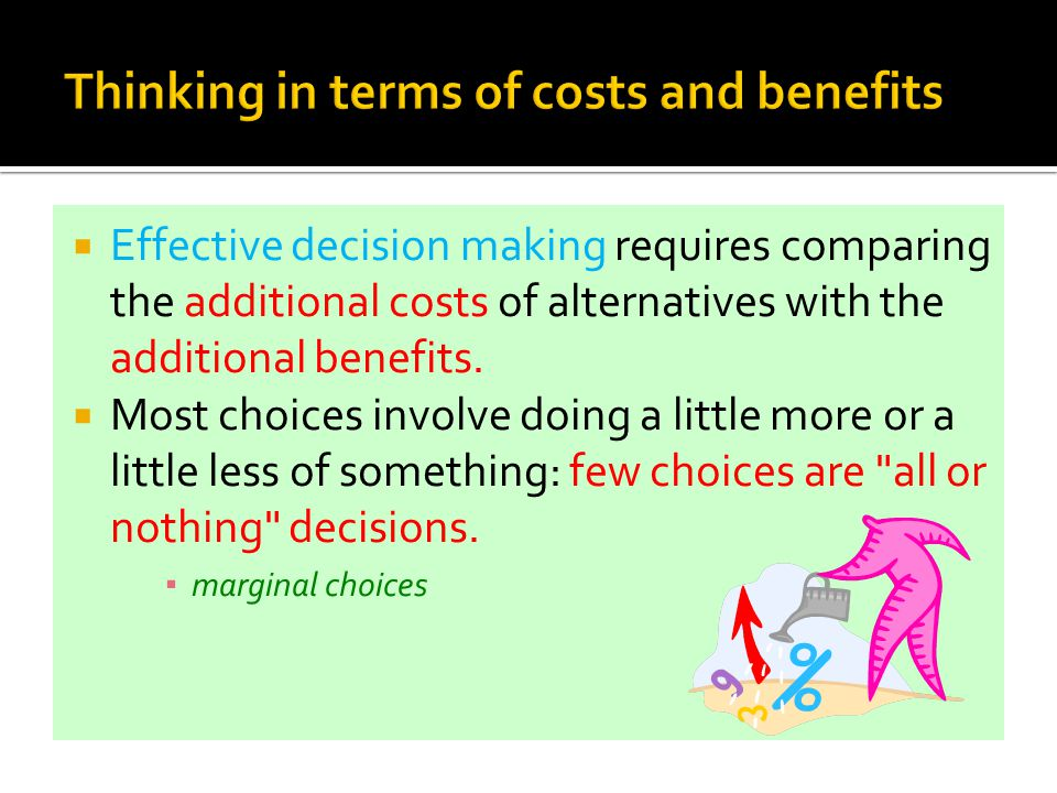 Thinking in terms of costs and benefits  Effective decision making requires comparing the additional costs of alternatives with the additional benefi