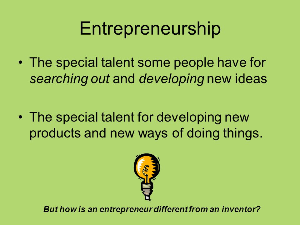 Entrepreneurship The special talent some people have for searching out and developing new ideas The special talent for developing new products and new