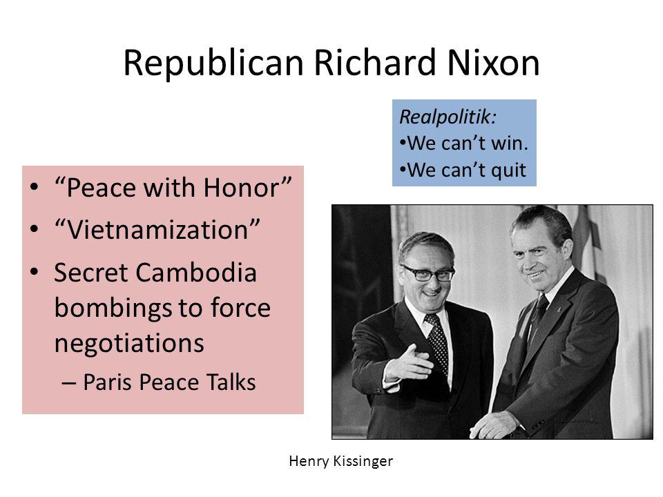 Republican Richard Nixon Peace with Honor Vietnamization Secret Cambodia bombings to force negotiations – Paris Peace Talks Realpolitik: We can't win.
