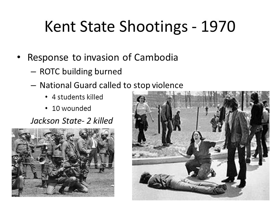 Kent State Shootings - 1970 Response to invasion of Cambodia – ROTC building burned – National Guard called to stop violence 4 students killed 10 wounded Jackson State- 2 killed