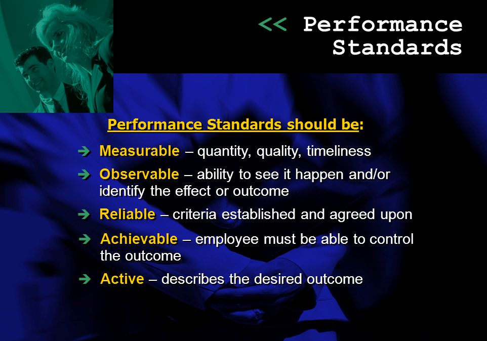 << Performance Standards Performance Standards should be:   Achievable – employee must be able to control the outcome   Active – describes the des