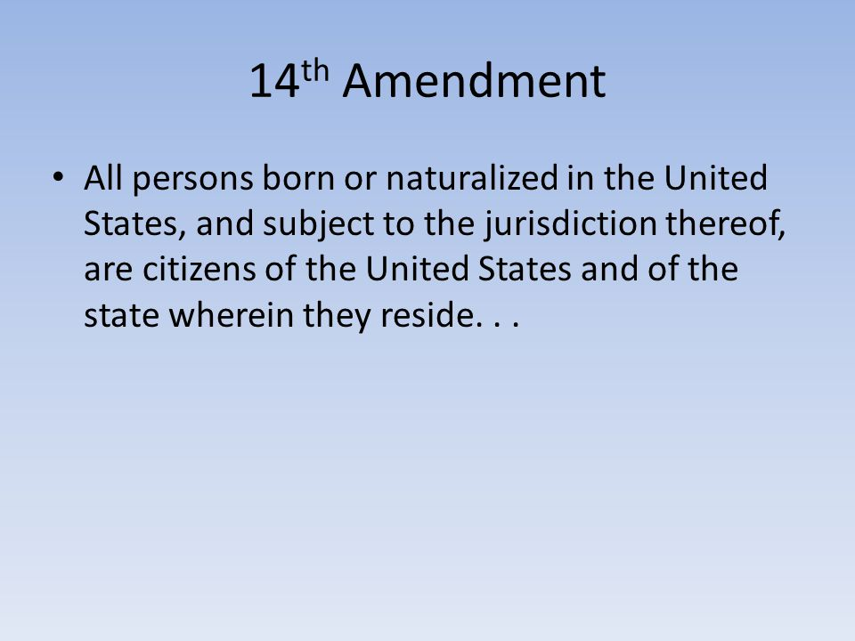 14 th Amendment All persons born or naturalized in the United States, and subject to the jurisdiction thereof, are citizens of the United States and of the state wherein they reside...