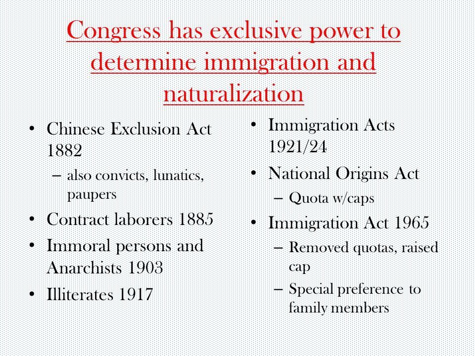 Congress has exclusive power to determine immigration and naturalization Chinese Exclusion Act 1882 – also convicts, lunatics, paupers Contract laborers 1885 Immoral persons and Anarchists 1903 Illiterates 1917 Immigration Acts 1921/24 National Origins Act – Quota w/caps Immigration Act 1965 – Removed quotas, raised cap – Special preference to family members
