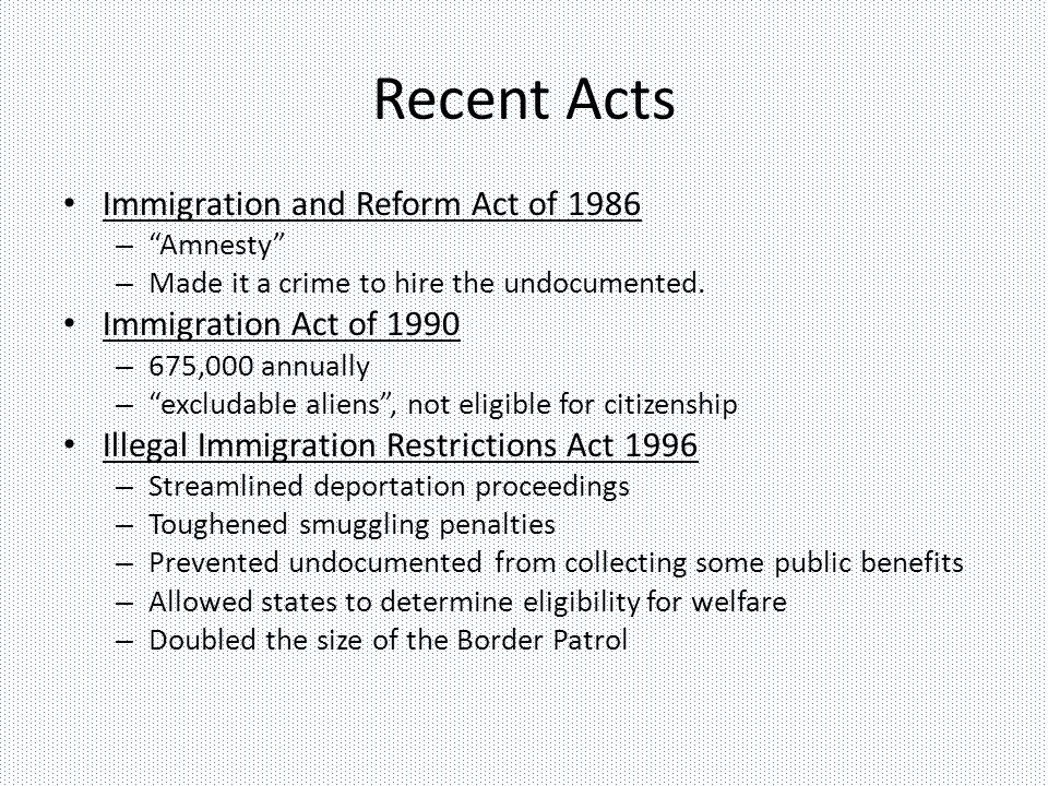 Recent Acts Immigration and Reform Act of 1986 – Amnesty – Made it a crime to hire the undocumented.