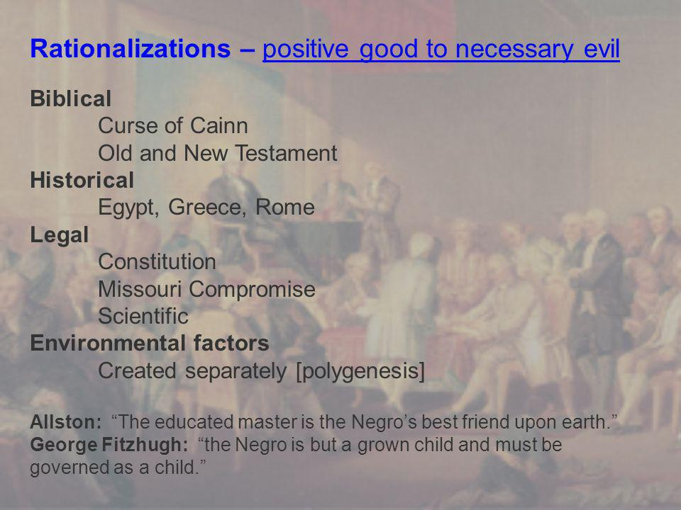 Rationalizations – positive good to necessary evil Biblical Curse of Cainn Old and New Testament Historical Egypt, Greece, Rome Legal Constitution Missouri Compromise Scientific Environmental factors Created separately [polygenesis] Allston: The educated master is the Negro's best friend upon earth. George Fitzhugh: the Negro is but a grown child and must be governed as a child.