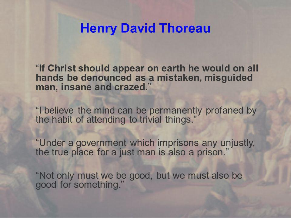 Henry David Thoreau If Christ should appear on earth he would on all hands be denounced as a mistaken, misguided man, insane and crazed. I believe the mind can be permanently profaned by the habit of attending to trivial things. Under a government which imprisons any unjustly, the true place for a just man is also a prison. Not only must we be good, but we must also be good for something.