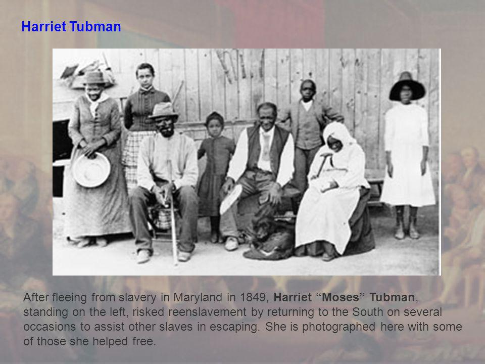 Harriet Tubman After fleeing from slavery in Maryland in 1849, Harriet Moses Tubman, standing on the left, risked reenslavement by returning to the South on several occasions to assist other slaves in escaping.