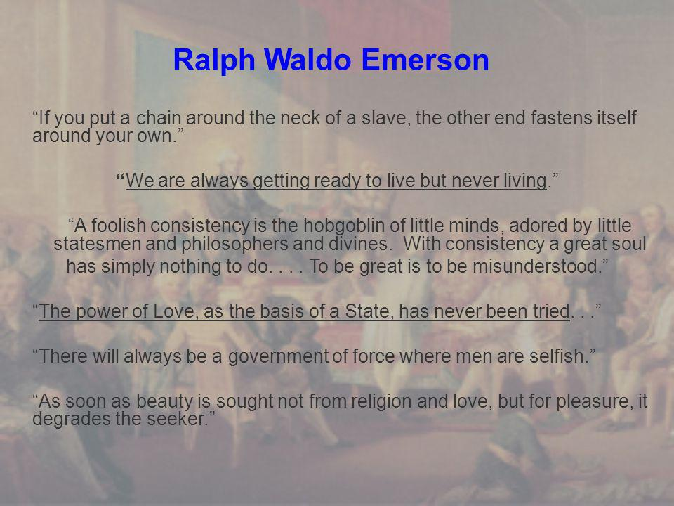 Ralph Waldo Emerson If you put a chain around the neck of a slave, the other end fastens itself around your own. We are always getting ready to live but never living. A foolish consistency is the hobgoblin of little minds, adored by little statesmen and philosophers and divines.