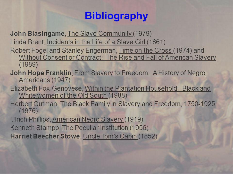 Bibliography John Blasingame, The Slave Community (1979) Linda Brent, Incidents in the Life of a Slave Girl (1861) Robert Fogel and Stanley Engerman, Time on the Cross (1974) and Without Consent or Contract: The Rise and Fall of American Slavery (1989) John Hope Franklin, From Slavery to Freedom: A History of Negro Americans (1947) Elizabeth Fox-Genovese, Within the Plantation Household: Black and White women of the Old South (1988) Herbert Gutman, The Black Family in Slavery and Freedom, 1750-1925 (1976) Ulrich Phillips, American Negro Slavery (1919) Kenneth Stampp, The Peculiar Institution (1956) Harriet Beecher Stowe, Uncle Tom's Cabin (1852)