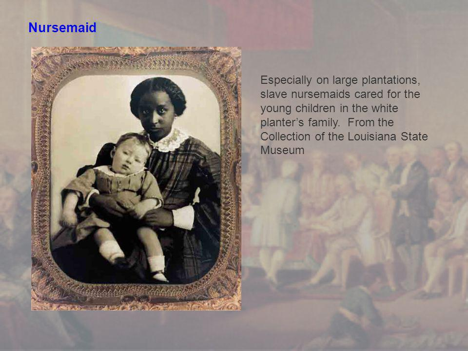 Nursemaid Especially on large plantations, slave nursemaids cared for the young children in the white planter's family.