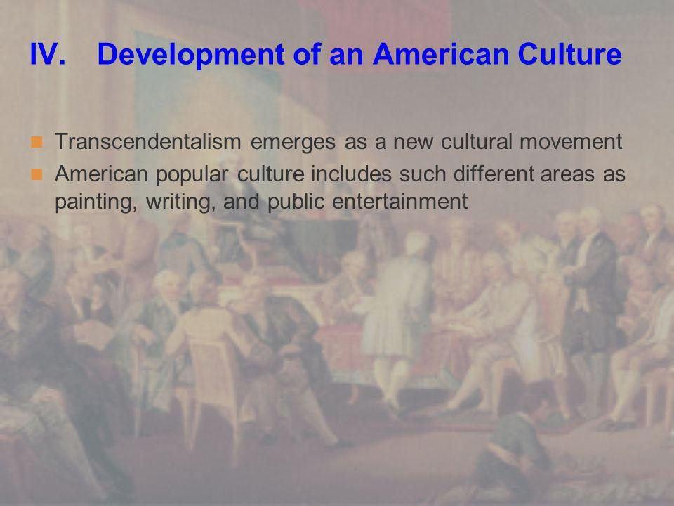 IV. Development of an American Culture Transcendentalism emerges as a new cultural movement American popular culture includes such different areas as