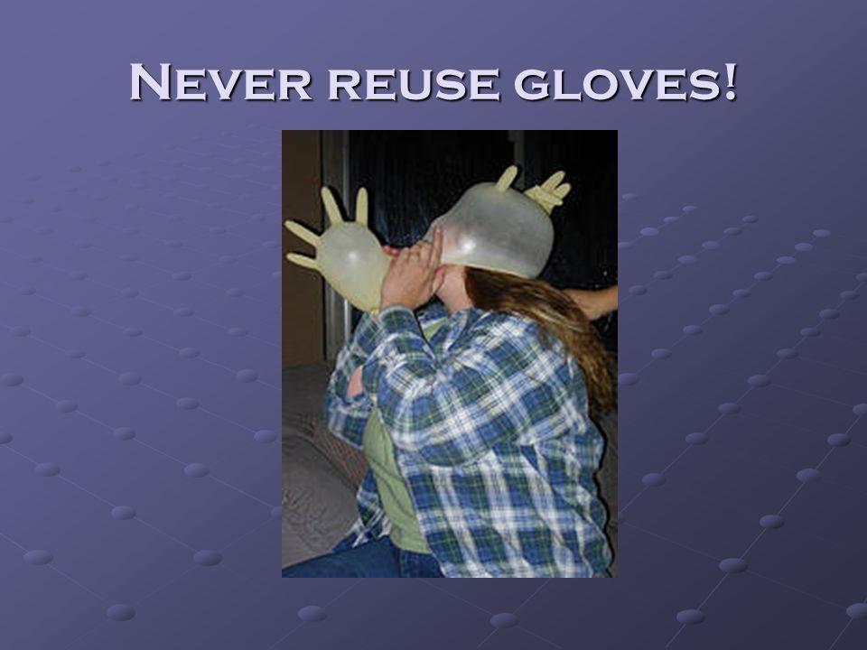 Never reuse gloves!