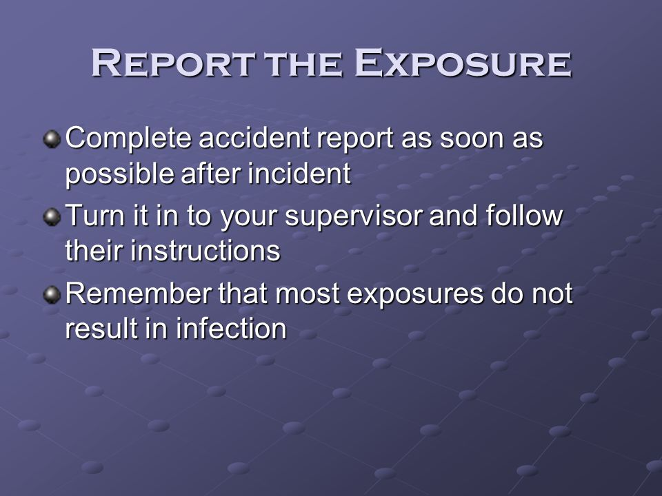 Report the Exposure Complete accident report as soon as possible after incident Turn it in to your supervisor and follow their instructions Remember t